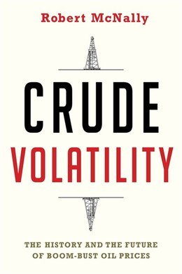 Book Crude Volatility: The History and the Future of Boom-Bust Oil Prices by Robert McNally