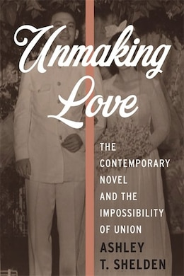 Book Unmaking Love: The Contemporary Novel and the Impossibility of Union by Ashley T. Shelden