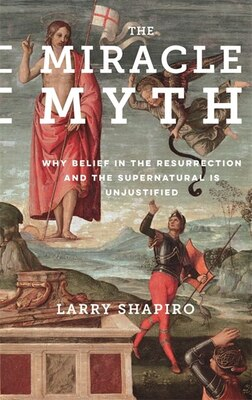 Book The Miracle Myth: Why Belief in the Resurrection and the Supernatural Is Unjustified by Lawrence Shapiro