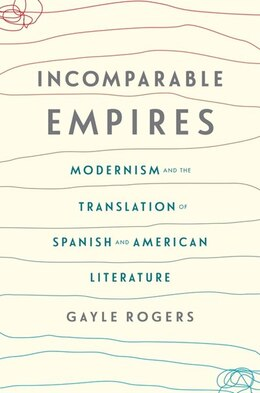 Book Incomparable Empires: Modernism and the Translation of Spanish and American Literature by Gayle Rogers