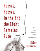 Horses, Horses, in the End the Light Remains Pure: A Tale That Begins with Fukushima