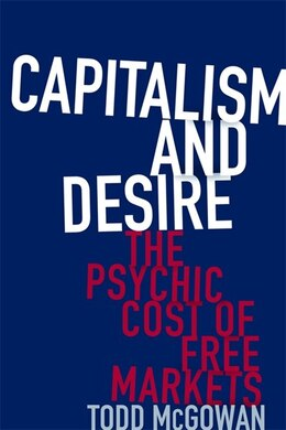 Book Capitalism and Desire: The Psychic Cost of Free Markets by Todd McGowan