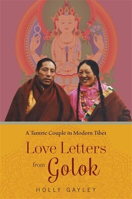 Book Love Letters from Golok: A Tantric Couple in Modern Tibet by Holly Gayley