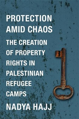Book Protection Amid Chaos: The Creation of Property Rights in Palestinian Refugee Camps by Nadya Hajj