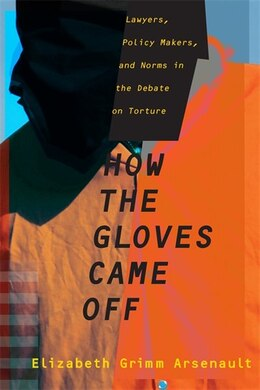 Book How the Gloves Came Off: Lawyers, Policy Makers, and Norms in the Debate on Torture by Elizabeth Grimm Arsenault