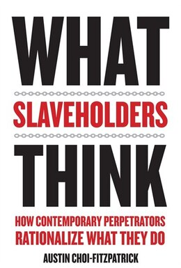 Book What Slaveholders Think: How Contemporary Perpetrators Rationalize What They Do by Austin Choi-Fitzpatrick