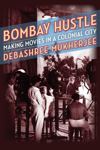 Bombay Hustle: Making Movies In A Colonial City by Debashree Mukherjee
