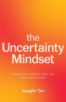 The Uncertainty Mindset: Innovation Insights From The Frontiers Of Food