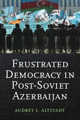 Book Frustrated Democracy in Post-Soviet Azerbaijan by Audrey L. Altstadt