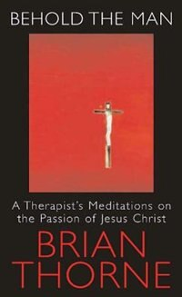 Book Behold the Man: A Therapist's Meditations on the Passions of Jesus Christ by Brian Thorne