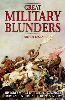 Book Great Military Blunders: History's Worst Battlefield Decisions From Ancient Times To The Present Day by Geoffrey Regan
