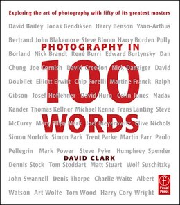 Book Photography in 100 Words: Exploring the Art of Photography with Fifty of its Greatest Masters by David Clark