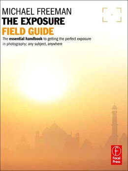Book The Exposure Field Guide: The Essential Handbook To Getting The Perfect Exposure In Photography… by Michael Freeman