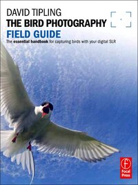 The Bird Photography Field Guide: The essential handbook for capturing birds with your digital SLR