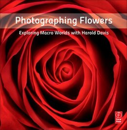 Book Photographing Flowers: Exploring Macro Worlds with Harold Davis by Harold Davis