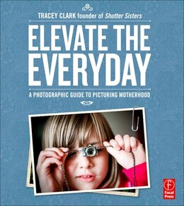Book Elevate The Everyday: A Photographic Guide To Picturing Motherhood by Tracey Clark