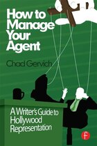 How To Manage Your Agent: A Writer¿s Guide To Hollywood Representation