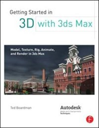 Getting Started in 3D with 3ds Max: Model, Texture, Rig, Animate, and Render in 3ds Max by Ted Boardman