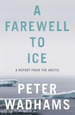 Book A Farewell To Ice: A Report From The Arctic by Peter Wadhams