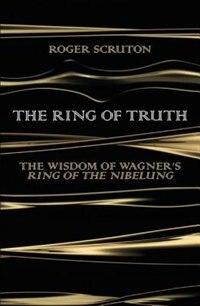 Book The Ring Of Truth: The Wisdom Of Wagner's Ring Of The Nibelung by Roger Scruton