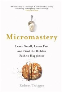 Book Micromastery: Learn Small, Learn Fast, And Find The Hidden Path To Happiness by Robert Twigger