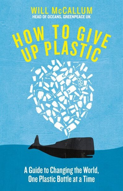 How To Give Up Plastic: A Guide To Saving The World, One Plastic Bottle At A Time de Will Mccallum