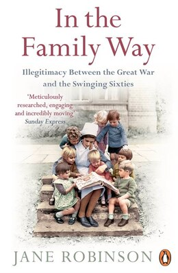 Book In The Family Way: Illegitimacy Between The Great War And The Swinging Sixties by Jane Robinson