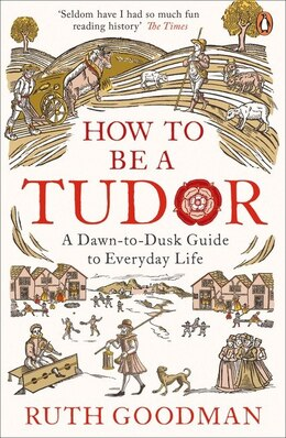 Book How To Be A Tudor: A Dawn-to-dusk Guide To Everyday Life by Ruth Goodman
