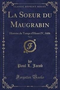 La Soeur du Maugrabin, Vol. 2: Histoire du Temps d'Henri IV, 1606 (Classic Reprint) by Paul L. Jacob