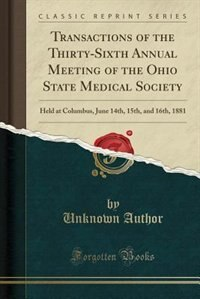 Transactions of the Thirty-Sixth Annual Meeting of the Ohio State Medical Society: Held at Columbus, June 14th, 15th, and 16th, 1881 (Classic Reprint) by Unknown Author