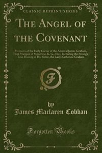The Angel of the Covenant: Memoirs of the Early Career of the Admiral James Graham, First Marquis of Montrose, K. G., Etc., In by James Maclaren Cobban