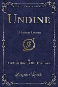 Undine: A Miniature Romance (Classic Reprint) by Friedrich Heinrich Karl de la Motte