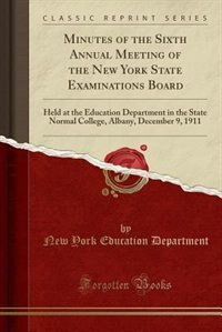 Minutes of the Sixth Annual Meeting of the New York State Examinations Board: Held at the Education Department in the State Normal College, Albany, December 9, 1911 (Classic Rep by New York Education Department