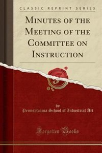 Minutes of the Meeting of the Committee on Instruction (Classic Reprint) by Pennsylvania School of Industrial Art