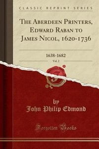 The Aberdeen Printers, Edward Raban to James Nicol, 1620-1736, Vol. 2: 1638-1682 (Classic Reprint) by John Philip Edmond