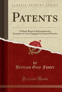 Patents: A Hand-Book of Information for Attorneys-at-Law Engaged in General Practice (Classic Reprint) de Bertram Grey Foster