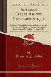 American Street Railway Investments, 1904, Vol. 11: Published Annually by the Street Railway Journal, for the Use of Bankers, Brokers, Capitalists, In by Frederic Nicholas