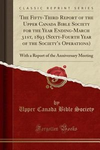 The Fifty-Third Report of the Upper Canada Bible Society for the Year Ending-March 31st, 1893 (Sixty-Fourth Year of the Society's Operations): With a  by Upper Canada Bible Society