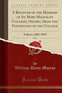 A Register of the Members of St. Mary Magdalen College, Oxford, From the Foundation of the College, Vol. 7: Fellows, 1882-1910 (Classic Reprint) by William Dunn Macray