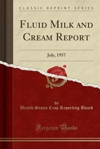 Fluid Milk and Cream Report: July, 1957 (Classic Reprint) by United States Crop Reporting Board