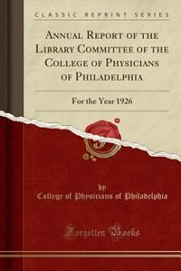 Annual Report of the Library Committee of the College of Physicians of Philadelphia: For the Year 1926 (Classic Reprint) by College of Physicians of Philadelphia
