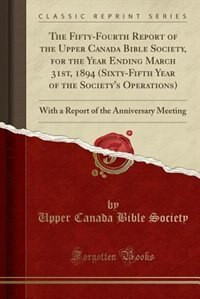 The Fifty-Fourth Report of the Upper Canada Bible Society, for the Year Ending March 31st, 1894 (Sixty-Fifth Year of the Society's Operations): With a by Upper Canada Bible Society