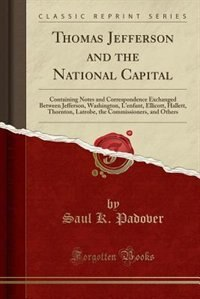 Thomas Jefferson and the National Capital: Containing Notes and Correspondence Exchanged Between Jefferson, Washington, L'enfant, Ellicott, Ha by Saul K. Padover