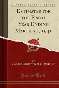 Estimates for the Fiscal Year Ending March 31, 1941 (Classic Reprint) by Canada Department of Finance