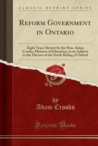Reform Government in Ontario: Eight Years' Review by the Hon. Adam Crooks, Minister of Education, in an Address to the Electors o de Adam Crooks