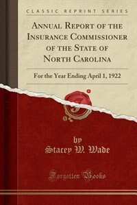 Annual Report of the Insurance Commissioner of the State of North Carolina: For the Year Ending April 1, 1922 (Classic Reprint) by Stacey W. Wade
