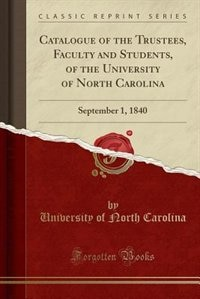Catalogue of the Trustees, Faculty and Students, of the University of North Carolina: September 1, 1840 (Classic Reprint) by University of North Carolina