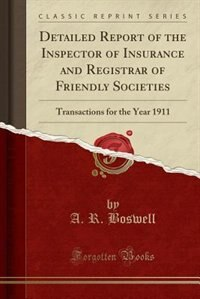 Detailed Report of the Inspector of Insurance and Registrar of Friendly Societies: Transactions for the Year 1911 (Classic Reprint) by A. R. Boswell
