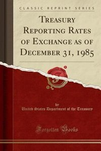 Treasury Reporting Rates of Exchange as of December 31, 1985 (Classic Reprint) by United States Department of th Treasury