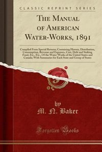 The Manual of American Water-Works, 1891: Compiled From Special Returns; Containing History, Distribution, Consumption, Revenue and Expenses, de M. N. Baker